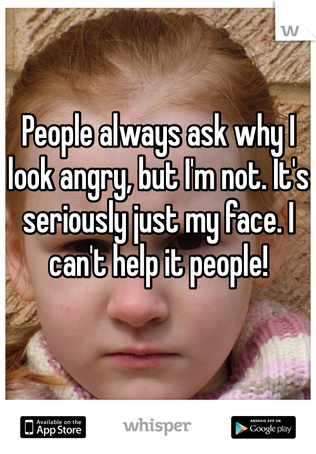 People always ask why I look angry, but I'm not. It's seriously just my face. I can't help it people!