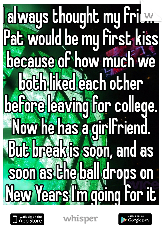 I always thought my friend Pat would be my first kiss because of how much we both liked each other before leaving for college. Now he has a girlfriend. But break is soon, and as soon as the ball drops on New Years I'm going for it