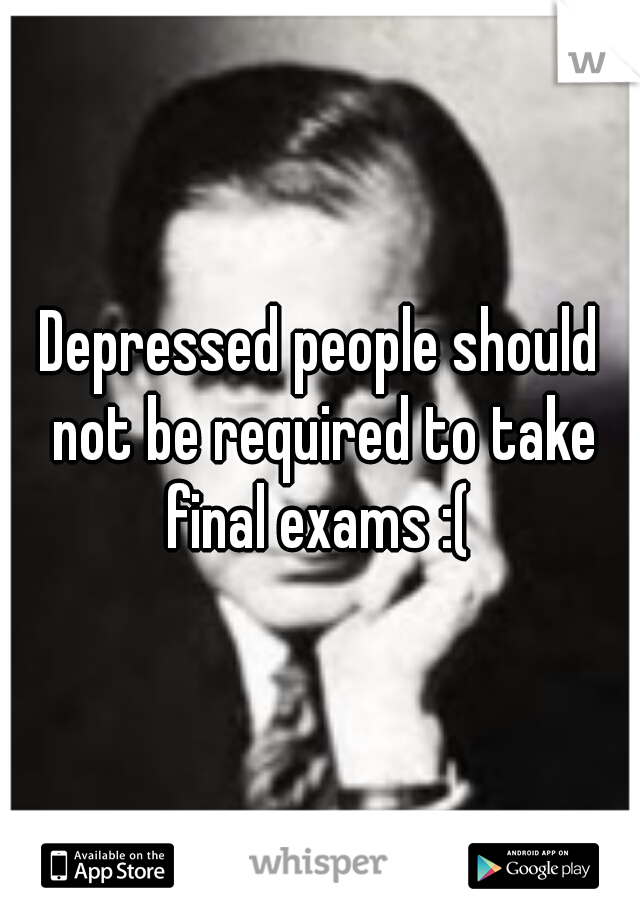 Depressed people should not be required to take final exams :(