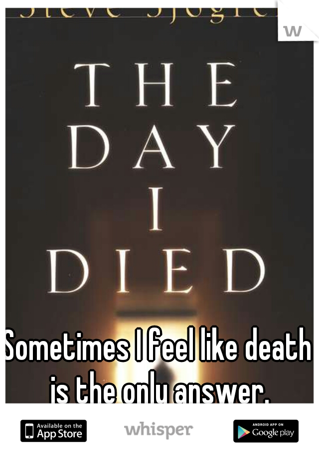Sometimes I feel like death is the only answer.