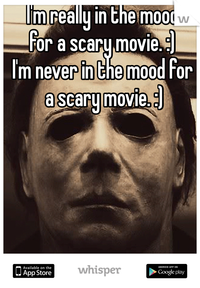 I'm really in the mood  for a scary movie. :) I'm never in the mood for  a scary movie. :)