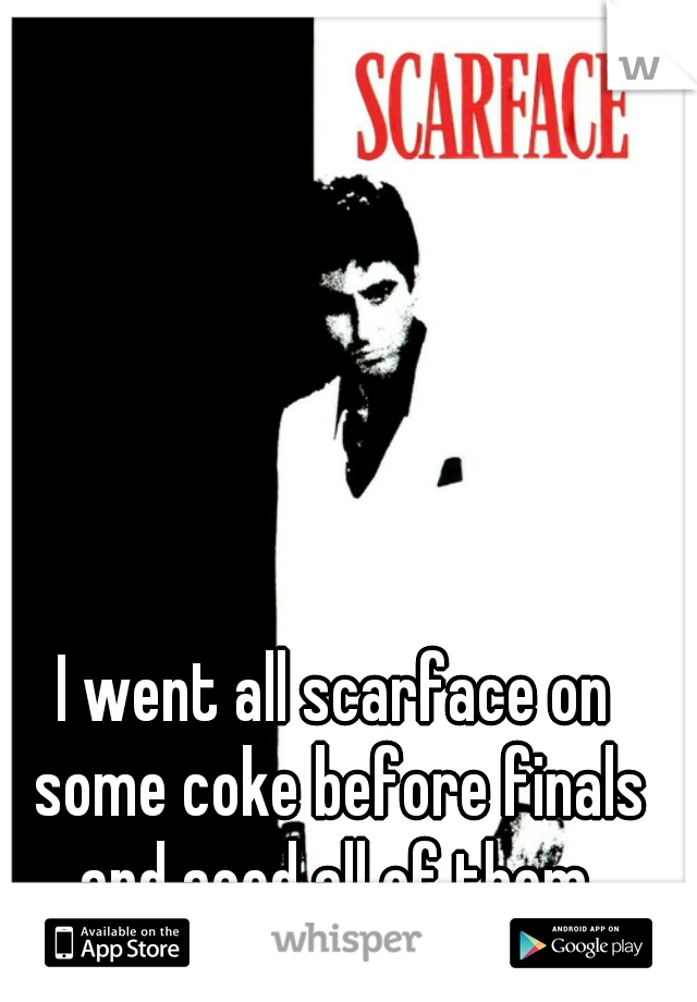 I went all scarface on some coke before finals and aced all of them.