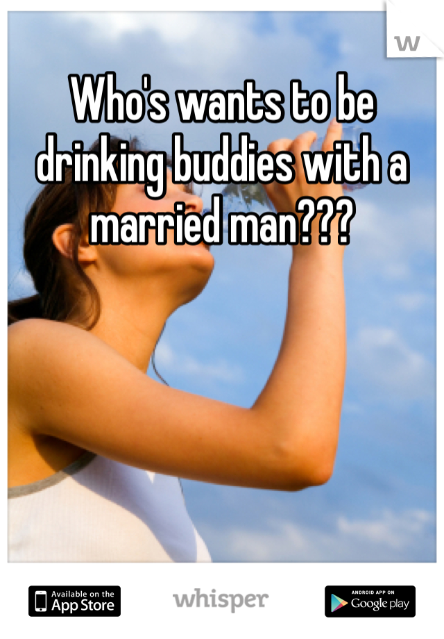 Who's wants to be drinking buddies with a married man???
