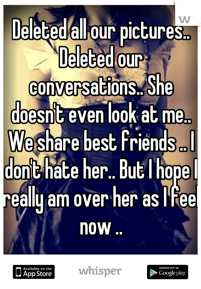 Deleted all our pictures.. Deleted our conversations.. She doesn't even look at me.. We share best friends .. I don't hate her.. But I hope I really am over her as I feel now ..