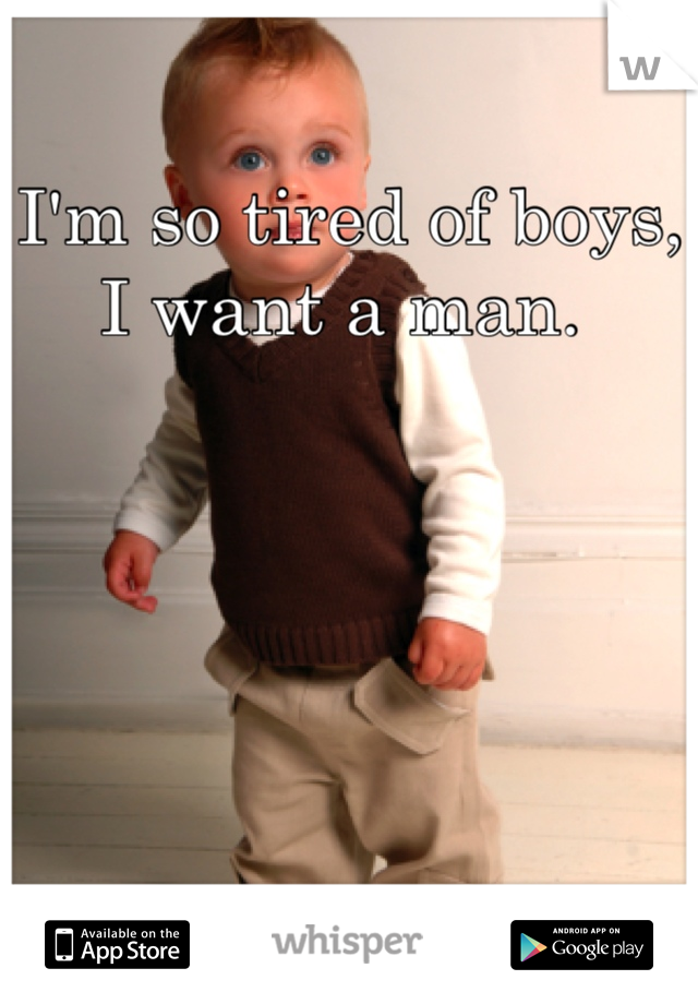 I'm so tired of boys, I want a man.