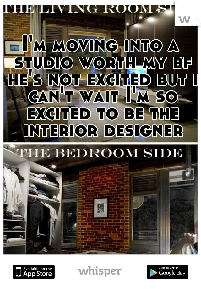 I'm moving into a studio worth my bf he's not excited but i can't wait I'm so excited to be the interior designer
