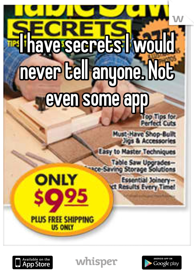 I have secrets I would never tell anyone. Not even some app
