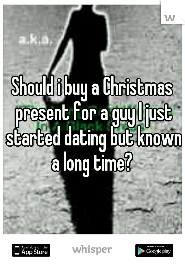 Should i buy a Christmas present for a guy I just started dating but known a long time?