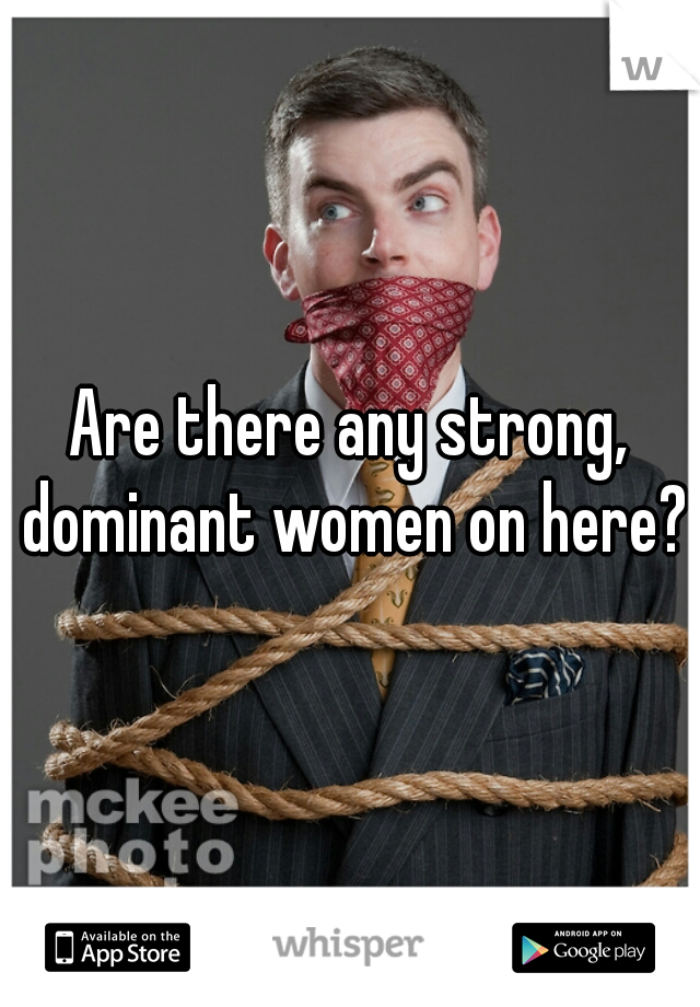 Are there any strong, dominant women on here?