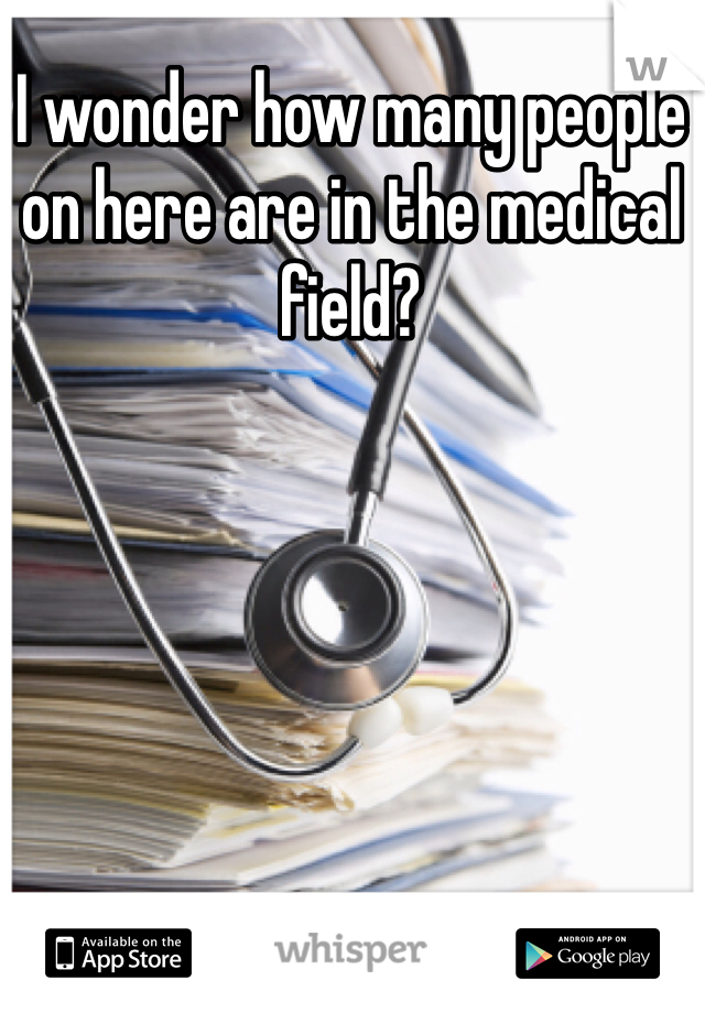 I wonder how many people on here are in the medical field?