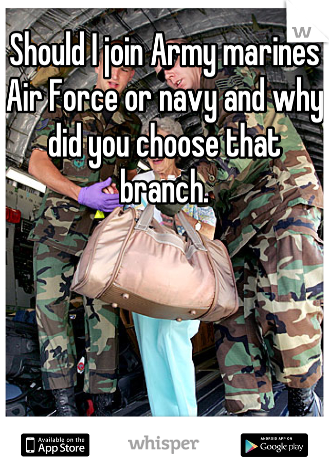 Should I join Army marines Air Force or navy and why did you choose that branch.