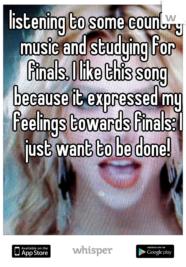 listening to some country music and studying for finals. I like this song because it expressed my feelings towards finals: I just want to be done!