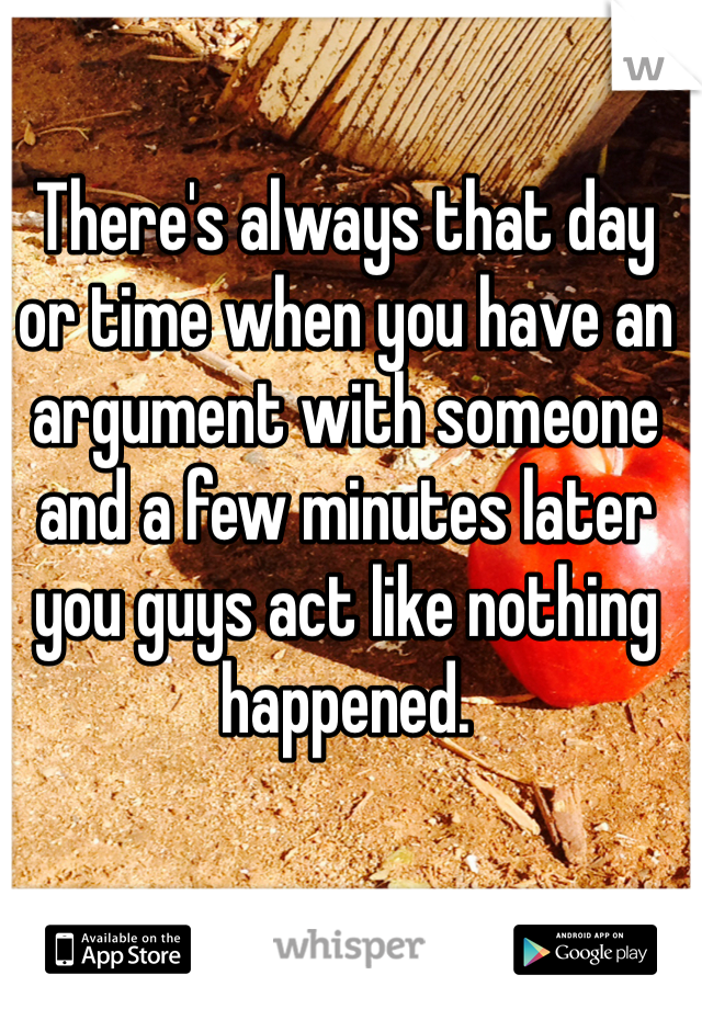 There's always that day or time when you have an argument with someone and a few minutes later you guys act like nothing happened.