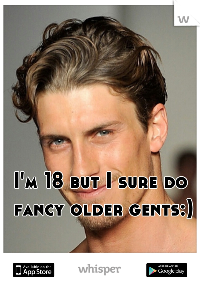 I'm 18 but I sure do fancy older gents:)