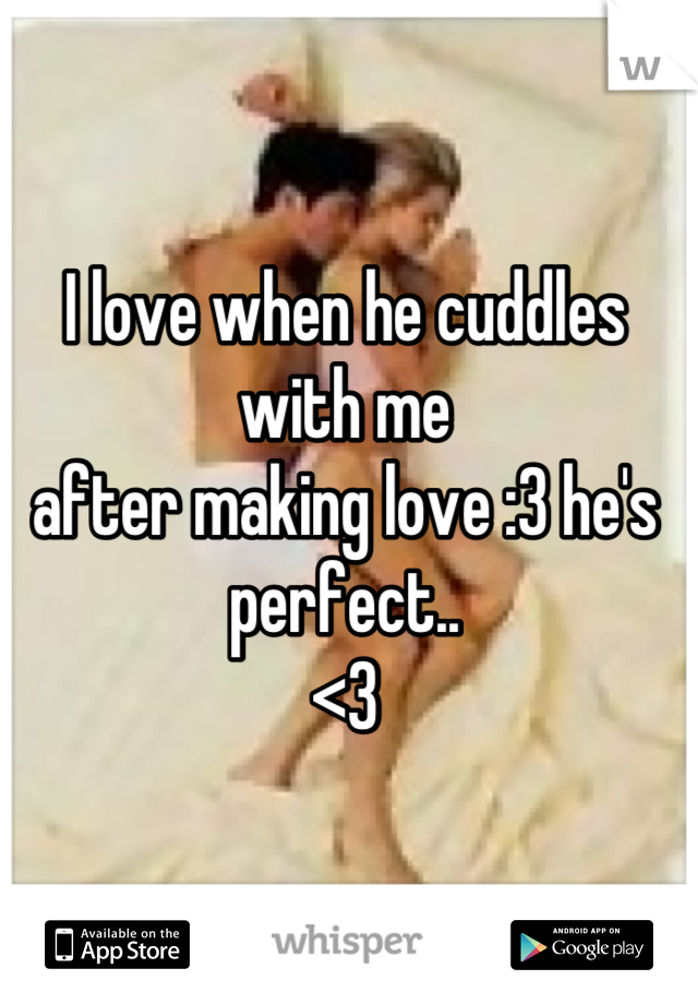 I love when he cuddles with me after making love :3 he's perfect.. <3