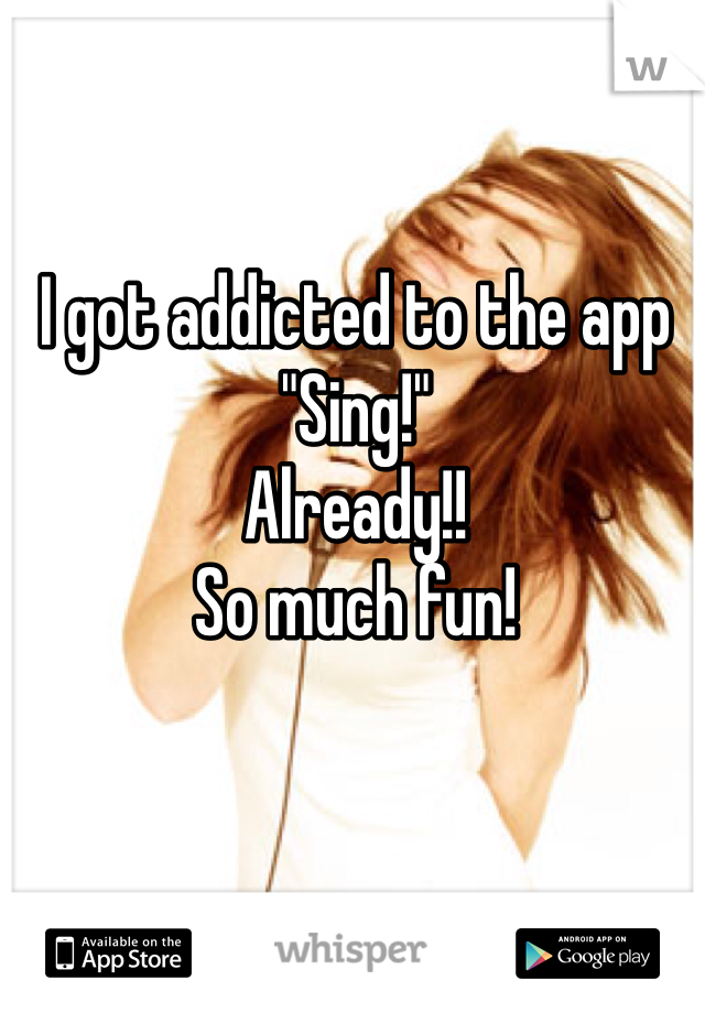 """I got addicted to the app """"Sing!""""  Already!!  So much fun!"""