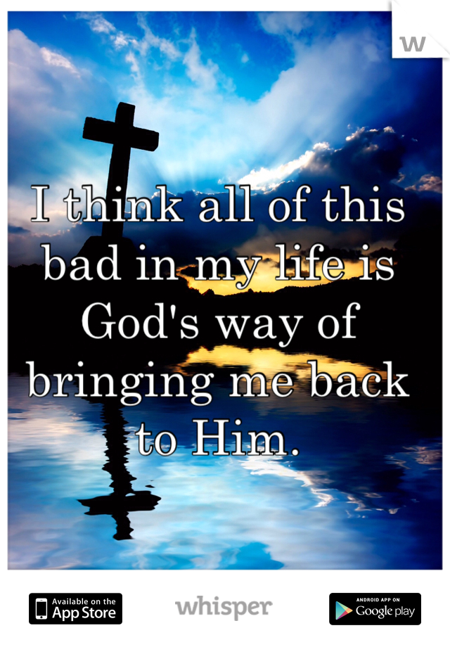 I think all of this bad in my life is God's way of bringing me back to Him.