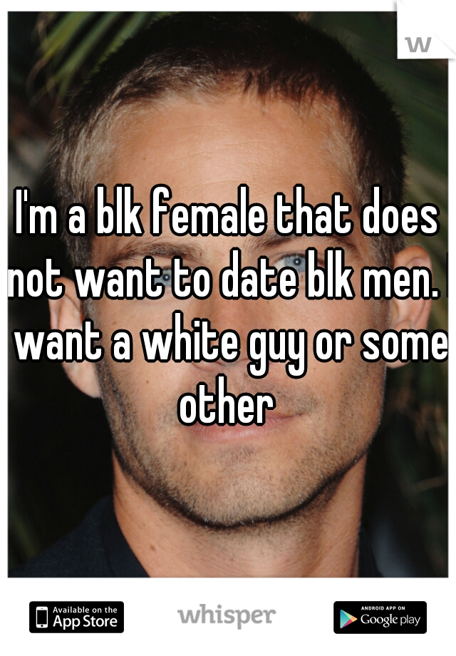I'm a blk female that does not want to date blk men. I want a white guy or some other