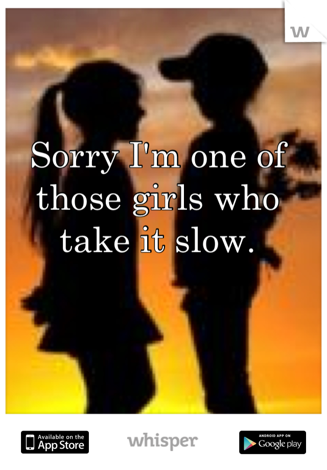 Sorry I'm one of those girls who take it slow.