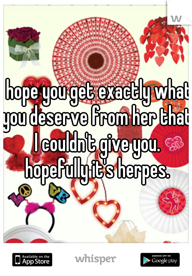 I hope you get exactly what you deserve from her that I couldn't give you. hopefully it's herpes.