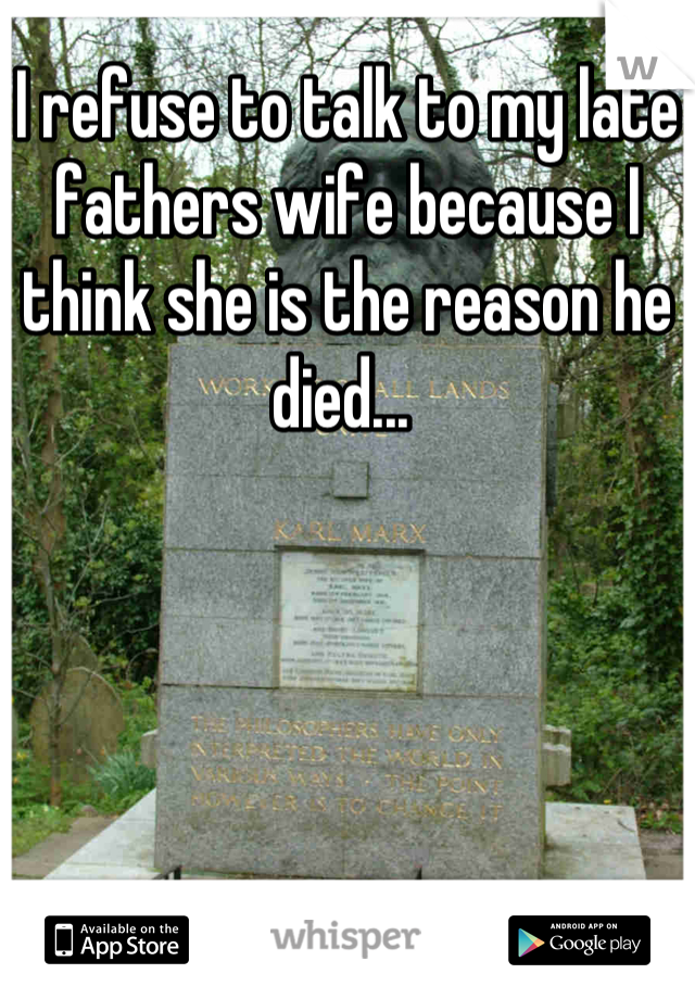 I refuse to talk to my late fathers wife because I think she is the reason he died...