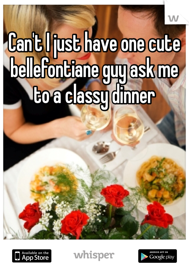 Can't I just have one cute bellefontiane guy ask me to a classy dinner