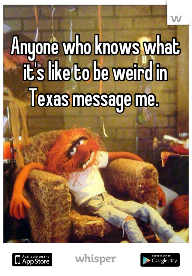 Anyone who knows what it's like to be weird in Texas message me.