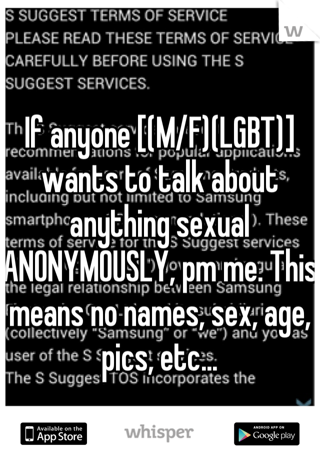 If anyone [(M/F)(LGBT)] wants to talk about anything sexual ANONYMOUSLY, pm me. This means no names, sex, age, pics, etc...