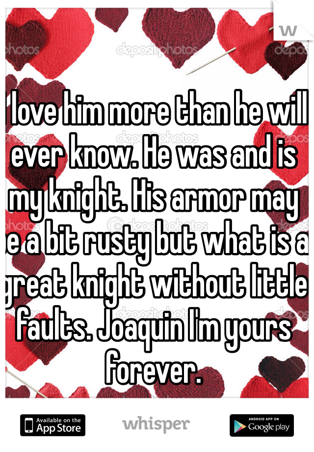 I love him more than he will ever know. He was and is my knight. His armor may be a bit rusty but what is a great knight without little faults. Joaquin I'm yours forever.