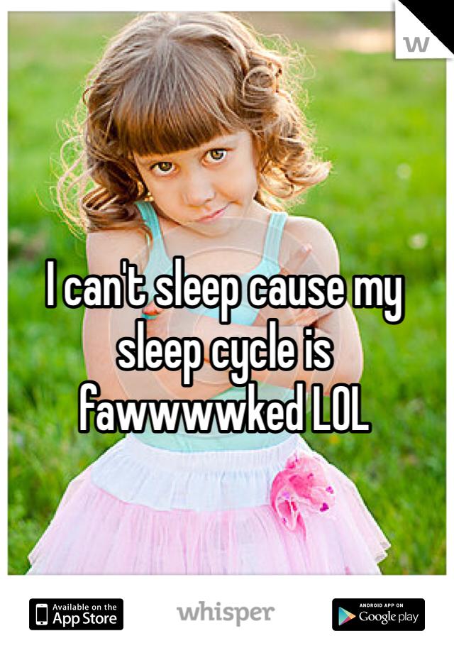 I can't sleep cause my sleep cycle is fawwwwked LOL