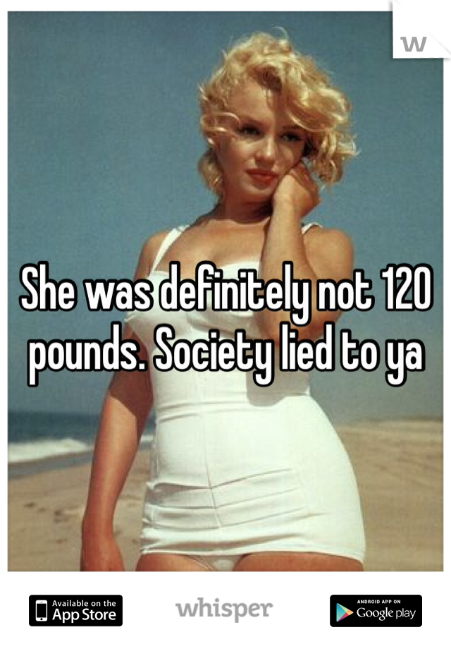She was definitely not 120 pounds. Society lied to ya