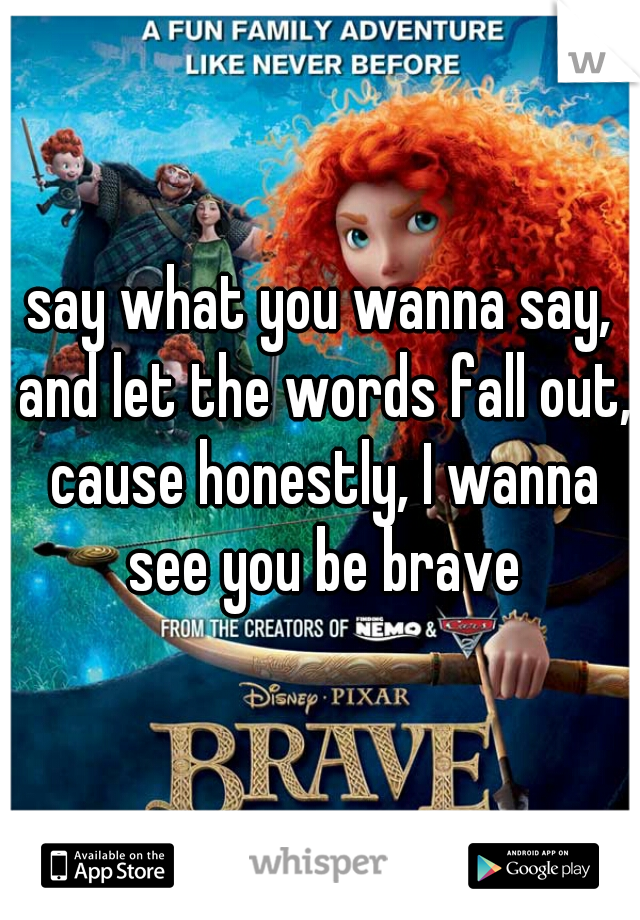 say what you wanna say, and let the words fall out, cause honestly, I wanna see you be brave