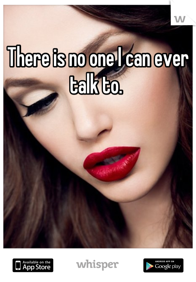 There is no one I can ever talk to.