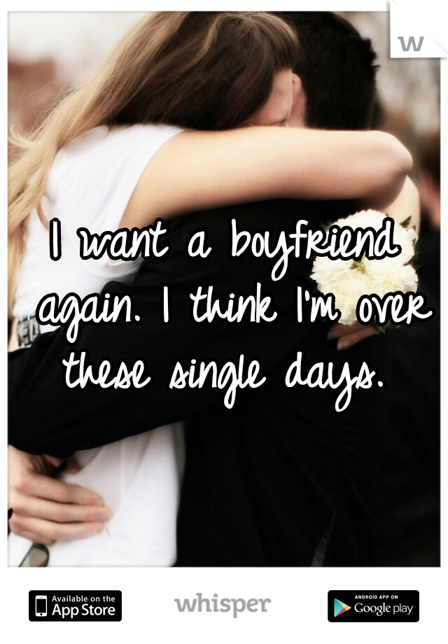 I want a boyfriend again. I think I'm over these single days.