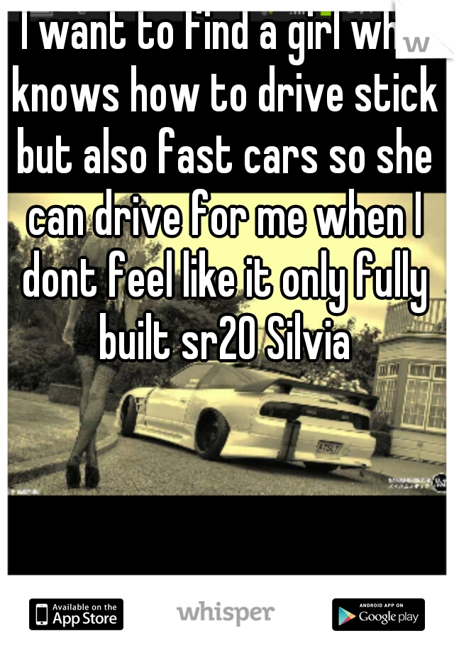 I want to find a girl who knows how to drive stick but also fast cars so she can drive for me when I dont feel like it only fully built sr20 Silvia