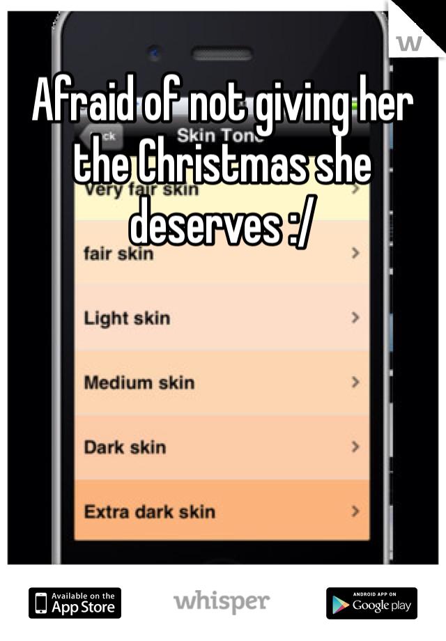 Afraid of not giving her the Christmas she deserves :/
