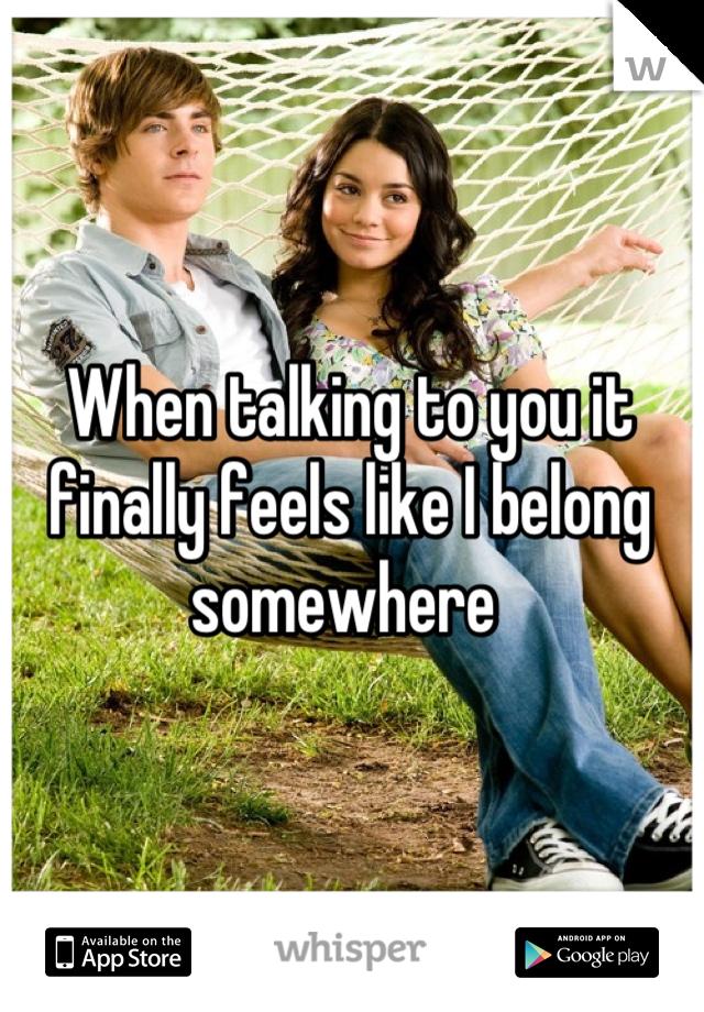 When talking to you it finally feels like I belong somewhere