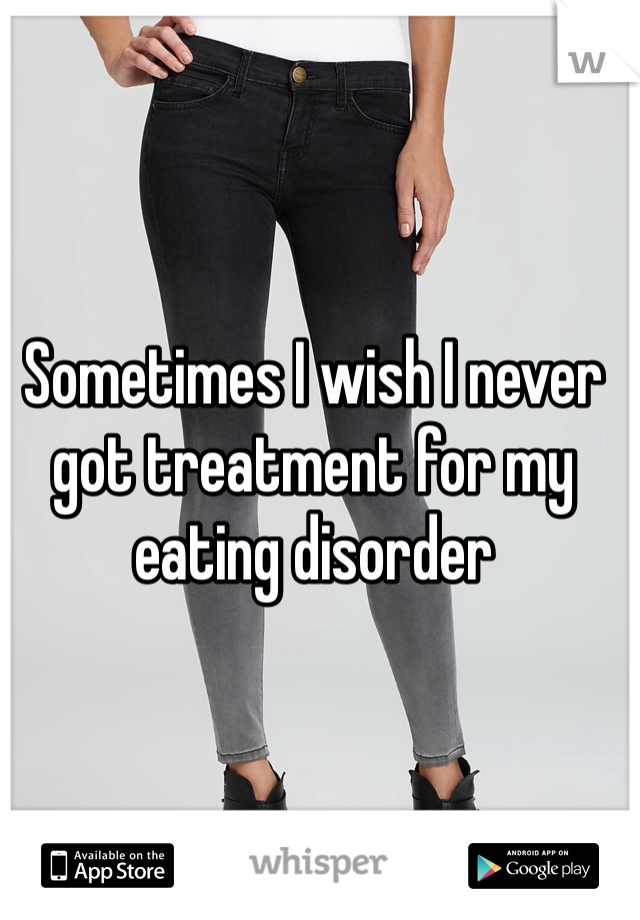 Sometimes I wish I never got treatment for my eating disorder