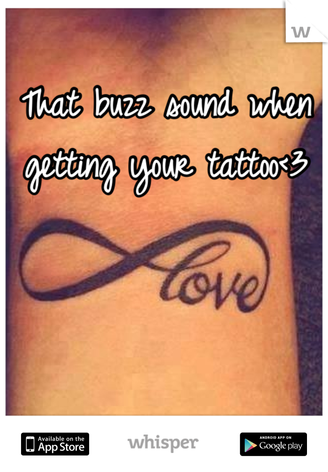 That buzz sound when getting your tattoo<3