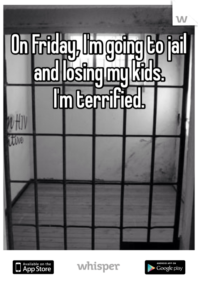 On Friday, I'm going to jail and losing my kids.  I'm terrified.