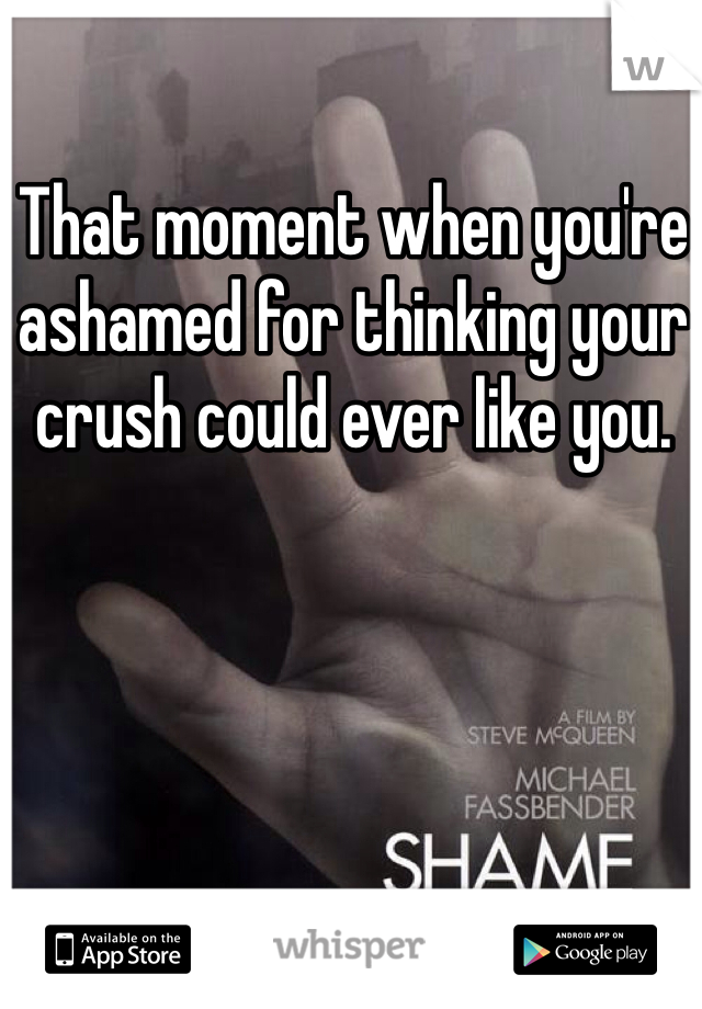 That moment when you're ashamed for thinking your crush could ever like you.