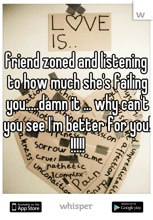 friend zoned and listening to how much she's failing you.....damn it ... why can't you see I'm better for you! !!!!!