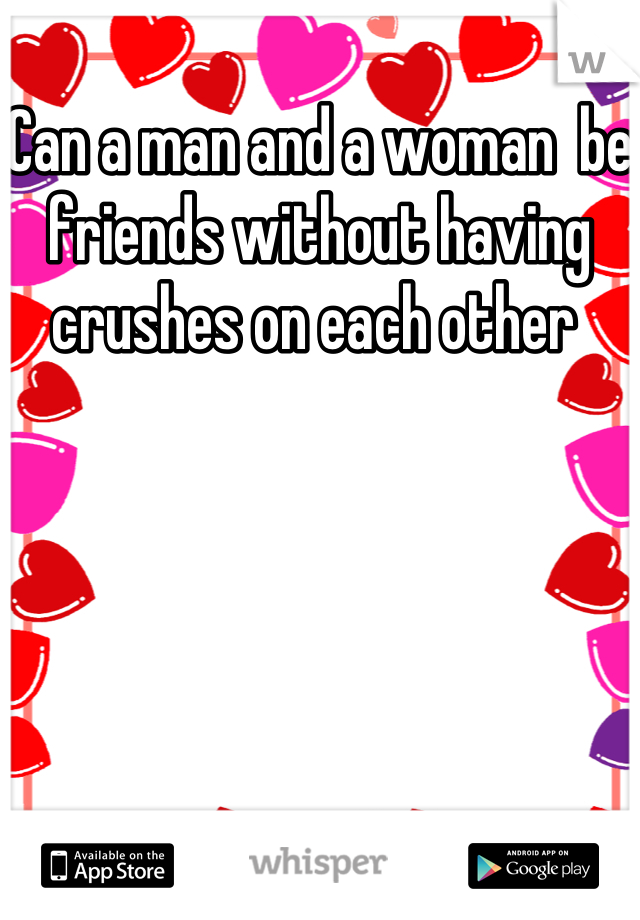 Can a man and a woman  be friends without having crushes on each other