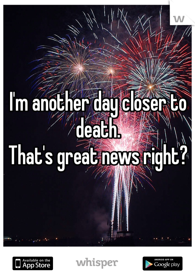 I'm another day closer to death. That's great news right?