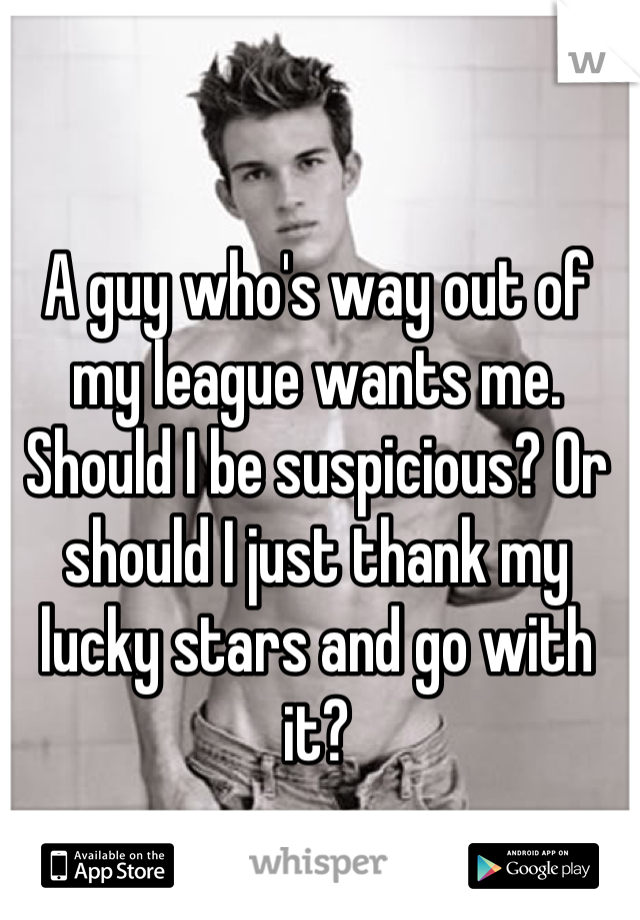A guy who's way out of my league wants me. Should I be suspicious? Or should I just thank my lucky stars and go with it?