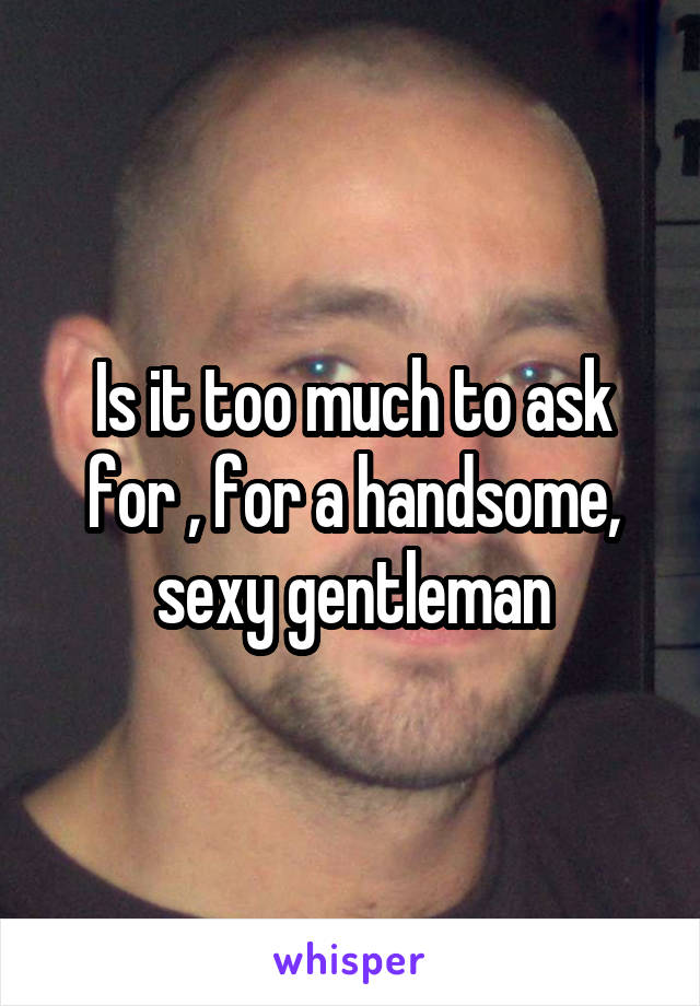 Is it too much to ask for , for a handsome, sexy gentleman
