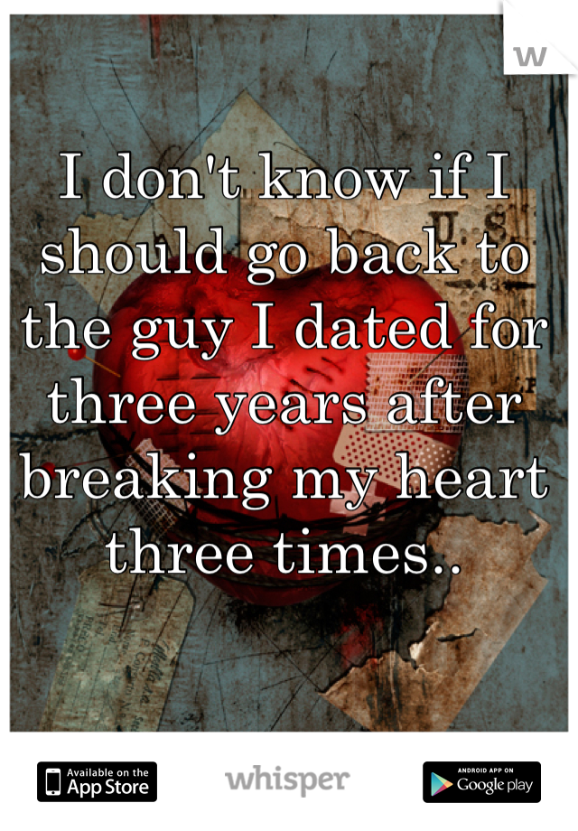 I don't know if I should go back to the guy I dated for three years after breaking my heart three times..