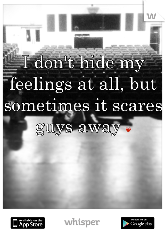 I don't hide my feelings at all, but sometimes it scares guys away 💔