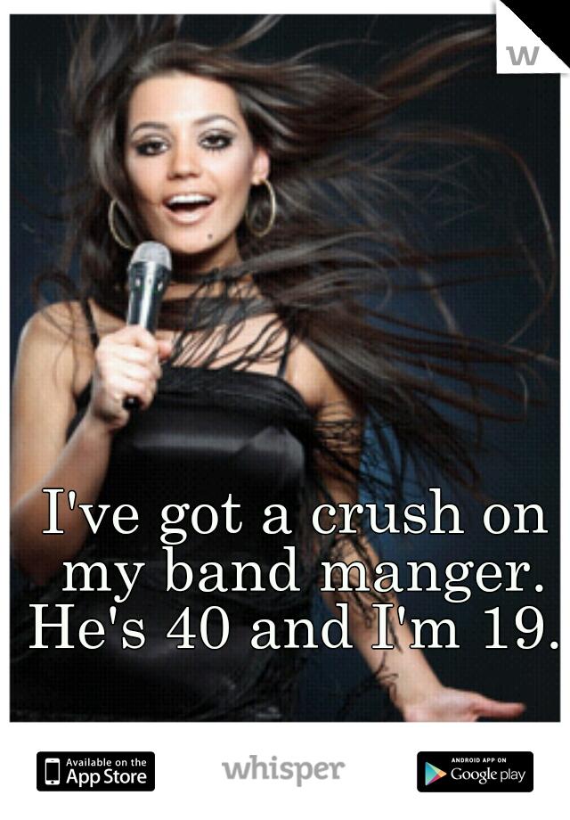 I've got a crush on my band manger. He's 40 and I'm 19.