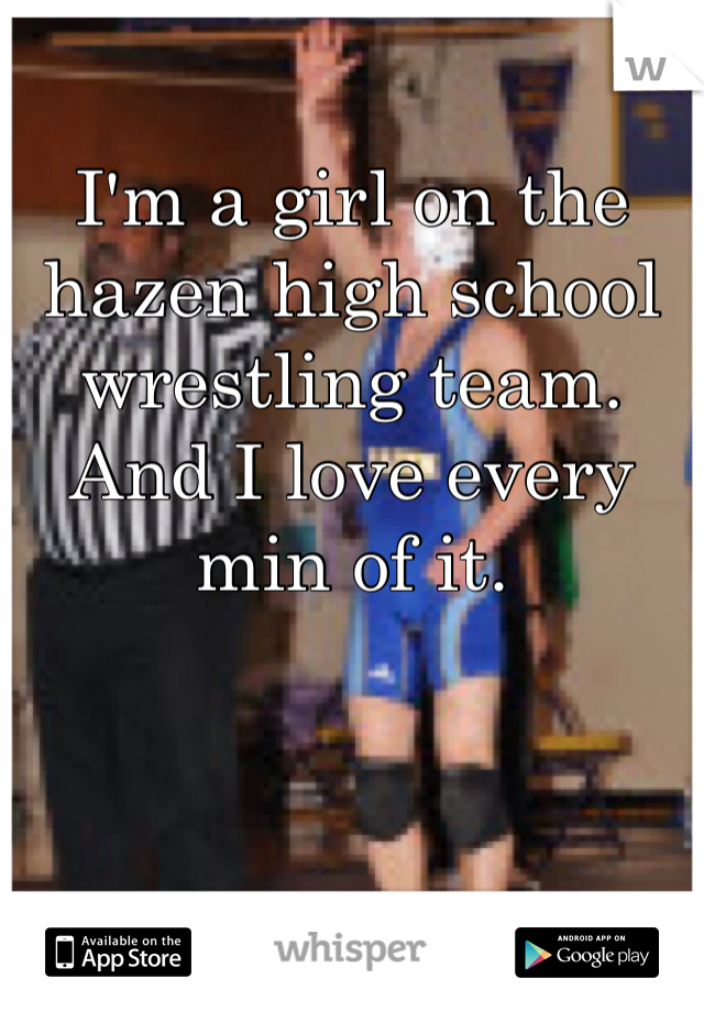 I'm a girl on the hazen high school wrestling team. And I love every min of it.